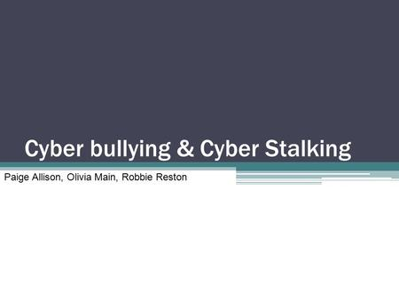 Cyber bullying & Cyber Stalking Paige Allison, Olivia Main, Robbie Reston.