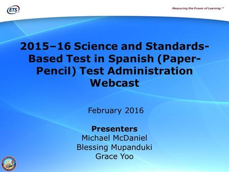 Measuring the Power of Learning.™ 2015–16 Science and Standards- Based Test in Spanish (Paper- Pencil) Test Administration Webcast February 2016 Presenters.