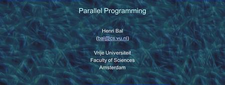 Parallel Programming Henri Bal Vrije Universiteit Faculty of Sciences Amsterdam.