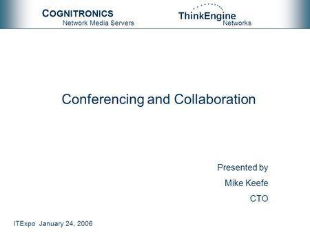 ITExpo January 24, 2006 Networks C OGNITRONICS Network Media Servers Conferencing and Collaboration Mike Keefe CTO Presented by.