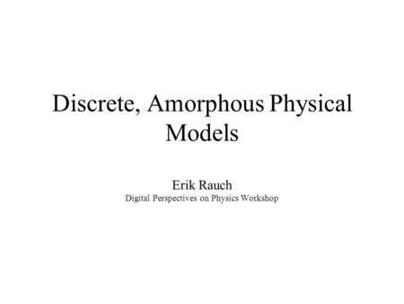 Discrete, Amorphous Physical Models Erik Rauch Digital Perspectives on Physics Workshop.