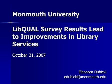 Monmouth University LibQUAL Survey Results Lead to Improvements in Library Services October 31, 2007 Eleonora Dubicki