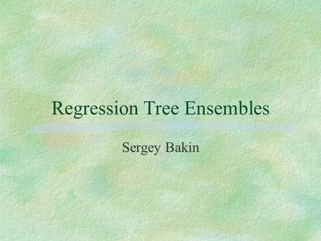 Regression Tree Ensembles Sergey Bakin. Problem Formulation §Training data set of N data points (x i,y i ), 1,…,N. §x are predictor variables (P-dimensional.