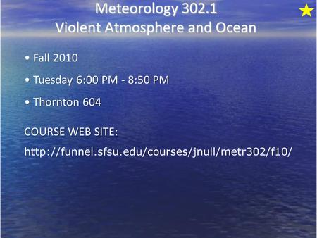 Meteorology 302.1 Violent Atmosphere and Ocean Fall 2010 Tuesday 6:00 PM - <strong>8</strong>:50 PM Tuesday 6:00 PM - <strong>8</strong>:50 PM Thornton 604 Thornton 604 COURSE WEB SITE: