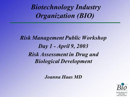 Biotechnology Industry Organization (BIO) Risk Management Public Workshop Day 1 - April 9, 2003 Risk Assessment in Drug and Biological Development Joanna.