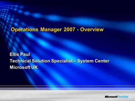 Ellis Paul Technical Solution Specialist – System Center Microsoft UK Operations Manager 2007 - Overview.