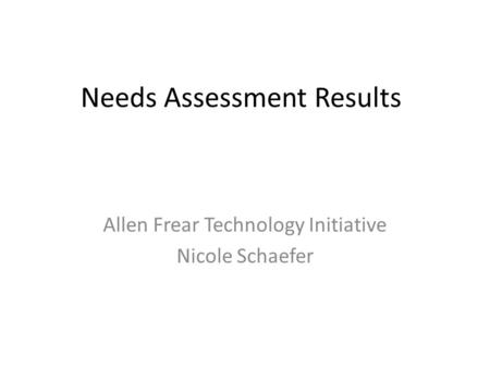 Needs Assessment Results Allen Frear Technology Initiative Nicole Schaefer.
