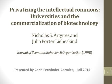 Privatizing the intellectual commons: Universities and the commercialization of biotechnology Nicholas S. Argyres and Julia Porter Liebeskind Journal of.