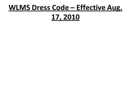 WLMS Dress Code – Effective Aug. 17, 2010. Shirts  Shirts must have collars and sleeves and must be buttoned, however there are no restrictions regarding.