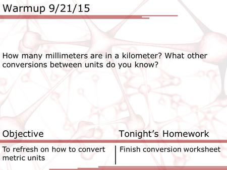 Warmup 9/21/15 How many millimeters are in a kilometer? What other conversions between units do you know? Objective Tonight's Homework To refresh on how.