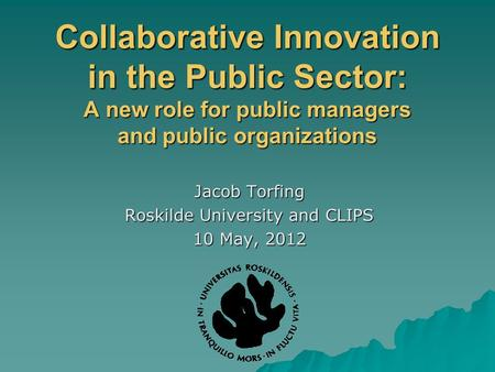 Collaborative Innovation in the Public Sector: A new role for public managers and public organizations Jacob Torfing Roskilde University and CLIPS 10 May,