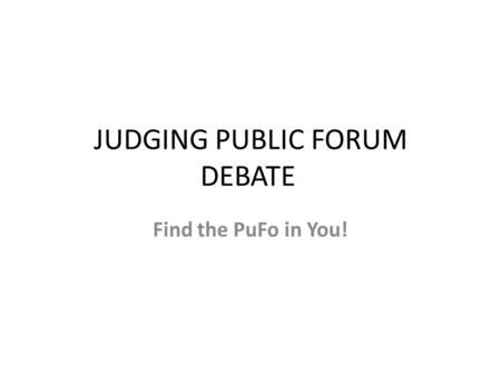 JUDGING PUBLIC FORUM DEBATE Find the PuFo in You!.