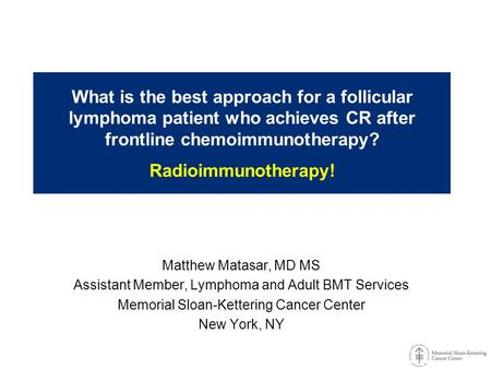 What is the best approach for a follicular lymphoma patient who achieves CR after frontline chemoimmunotherapy? Radioimmunotherapy! Matthew Matasar, MD.