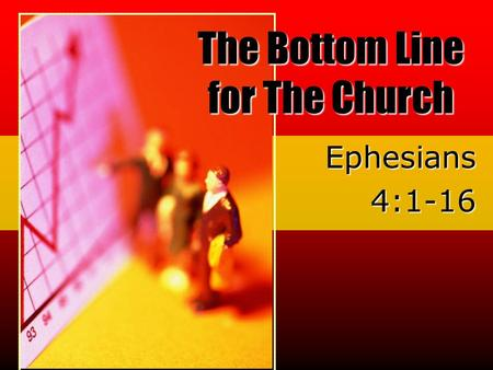 Ephesians4:1-16 The Bottom Line for The Church. What is a bottom line? The basic measurement for success The Bottom Line for The Church.