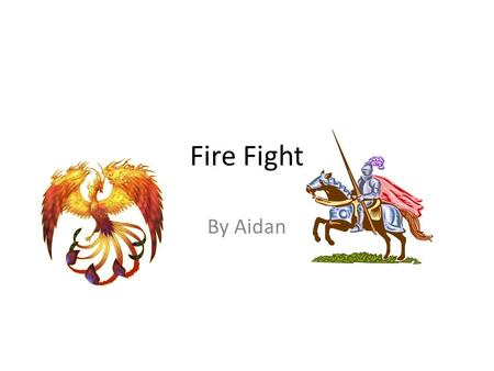 Fire Fight By Aidan. Hero Once upon a time there was a hero called Tushi. He was strong and brave.