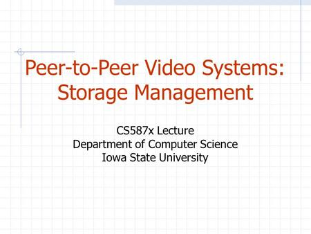 Peer-to-Peer Video Systems: Storage Management CS587x Lecture Department of Computer Science Iowa State University.