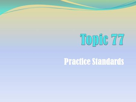 Practice Standards. Topic 77: Practice Standards Learning Objectives Describe the Practice Standards employed during each step of the financial planning.