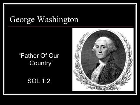 "George Washington ""Father Of Our Country"" SOL 1.2."