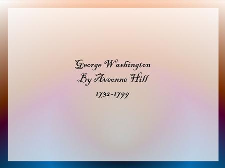 George Washington By Aveonne Hill 1732-1799. Childhood Washington was born in Westmoreland County, Virginia on February 22, 1732. His father was Augustine.