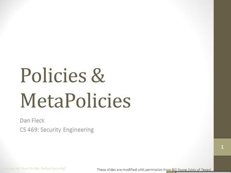 Policies & MetaPolicies Dan Fleck CS 469: Security Engineering These slides are modified with permission from Bill Young (Univ of Texas) Coming up: How.
