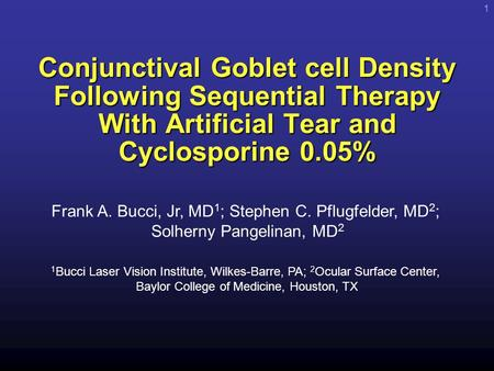 1 Conjunctival Goblet cell Density Following Sequential Therapy With Artificial Tear and Cyclosporine 0.05% Frank A. Bucci, Jr, MD 1 ; Stephen C. Pflugfelder,