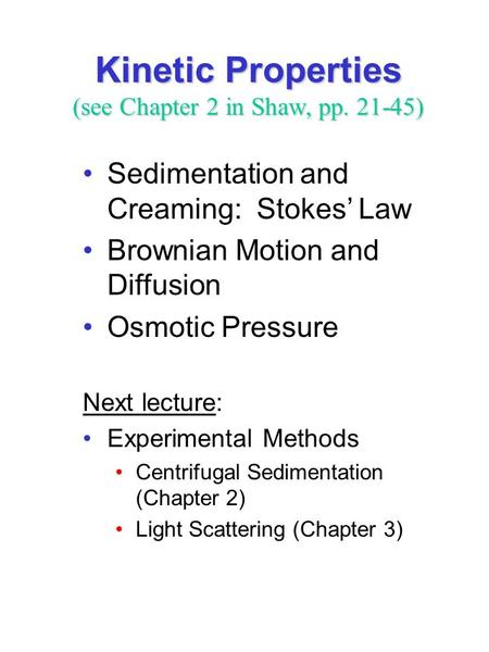Kinetic Properties (see Chapter 2 in Shaw, pp. 21-45) Sedimentation and Creaming: Stokes' Law Brownian Motion and Diffusion Osmotic Pressure Next lecture: