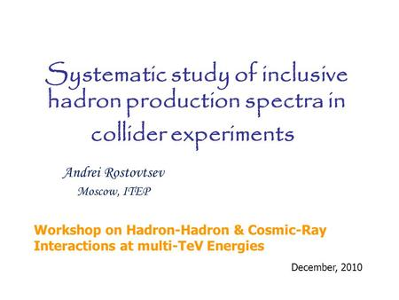 Andrei Rostovtsev Moscow, ITEP December, 2010 Systematic study of inclusive hadron production spectra in collider experiments Workshop on Hadron-Hadron.