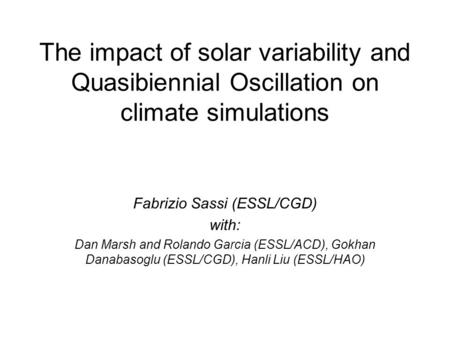 The impact of solar variability and Quasibiennial Oscillation on climate simulations Fabrizio Sassi (ESSL/CGD) with: Dan Marsh and Rolando Garcia (ESSL/ACD),