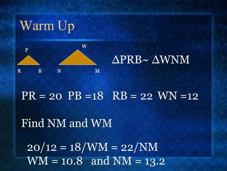 Warm Up P NMRB W ∆PRB~ ∆WNM PR = 20 PB =18RB = 22WN =12 Find NM and WM 20/12 = 18/WM = 22/NM WM = 10.8 and NM = 13.2.