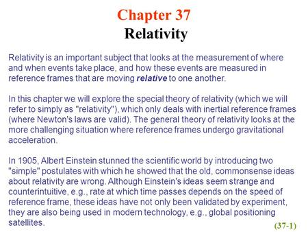 Chapter 37 Relativity Relativity is an important subject that looks at the measurement of where and when events take place, and how these events are measured.