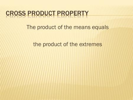 The product of the means equals the product of the extremes.