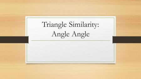 Triangle Similarity: Angle Angle. Recall Recall the definitions of the following: Similar Congruent Also recall the properties of similarity we discussed.
