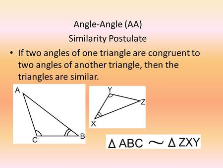 Angle-Angle (AA) Similarity Postulate If two angles of one triangle are congruent to two angles of another triangle, then the triangles are similar.