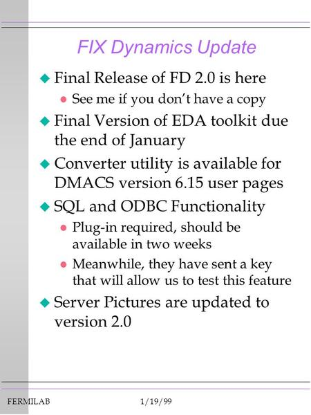 FERMILAB1/19/99 FIX Dynamics Update u Final Release of FD 2.0 is here l See me if you don't have a copy u Final Version of EDA toolkit due the end of January.