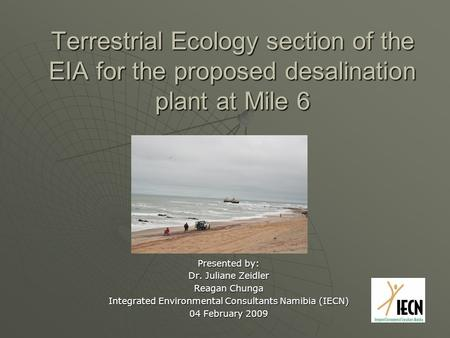Terrestrial Ecology section of the EIA for the proposed desalination plant at Mile 6 Presented by: Dr. Juliane Zeidler Reagan Chunga Integrated Environmental.