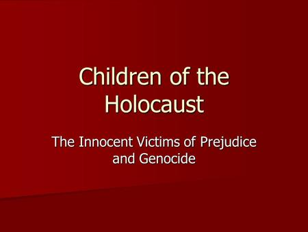 The Innocent Victims of Prejudice and Genocide Children of the Holocaust.