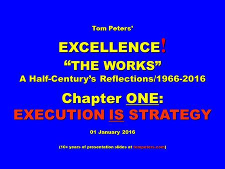 "Tom Peters' EXCELLENCE ! "" THE WORKS"" A Half-Century's Reflections/1966-2016 Chapter ONE: EXECUTION IS STRATEGY 01 January 2016 (10+ years <strong>of</strong> presentation."
