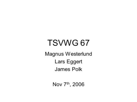 TSVWG 67 Magnus Westerlund Lars Eggert James Polk Nov 7 th, 2006.