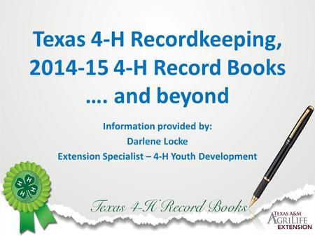Texas 4-H Recordkeeping, 2014-15 4-H Record Books …. and beyond Information provided by: Darlene Locke Extension Specialist – 4-H Youth Development.