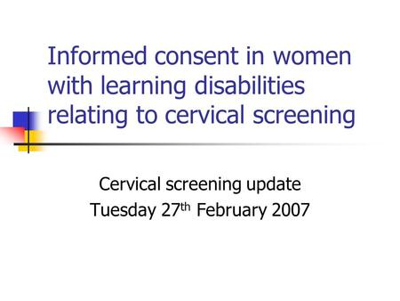 Informed consent in women with learning disabilities relating to cervical screening Cervical screening update Tuesday 27 th February 2007.