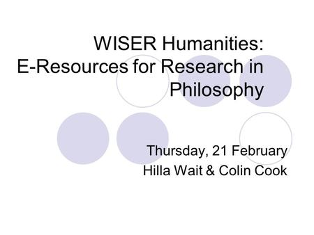 WISER Humanities: E-Resources for Research in Philosophy Thursday, 21 February Hilla Wait & Colin Cook.