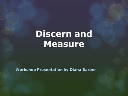 Discern and Measure Workshop Presentation by Diana Barber.