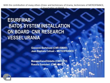 With the contribution of many others (Crew and technicians of Urania, technicians of METEOFRANCE, G.Stanghellini of ISMAR...) ESURFMAR: BATOS SYSTEM INSTALLATION.