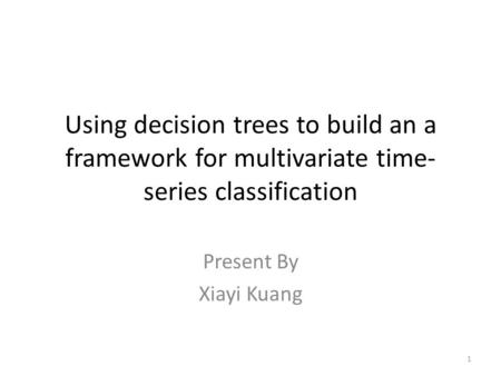 Using decision trees to build an a framework for multivariate time- series classification 1 Present By Xiayi Kuang.