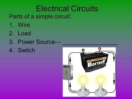 Electrical Circuits Parts of a simple circuit: Wire Load