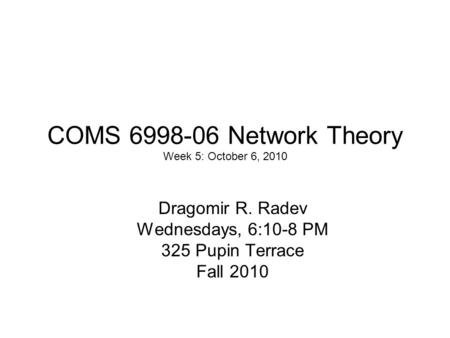 COMS 6998-06 Network Theory Week 5: October 6, 2010 Dragomir R. Radev Wednesdays, 6:10-8 PM 325 Pupin Terrace Fall 2010.