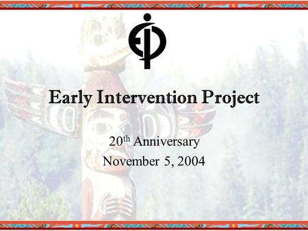 Early Intervention Project 20 th Anniversary November 5, 2004.