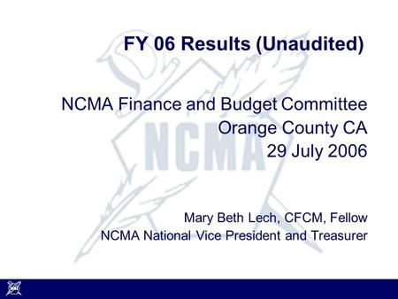 FY 06 Results (Unaudited) NCMA Finance and Budget Committee Orange County CA 29 July 2006 Mary Beth Lech, CFCM, Fellow NCMA National Vice President and.
