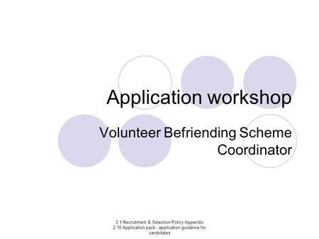 3.1 Recruitment & Selection Policy Appendix 2.10 Application pack - application guidance for candidates Application workshop Volunteer Befriending Scheme.