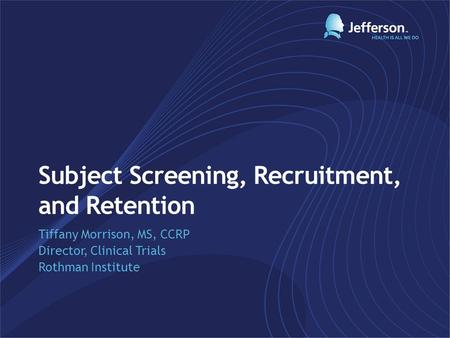 Subject Screening, Recruitment, and Retention Tiffany Morrison, MS, CCRP Director, Clinical Trials Rothman Institute.